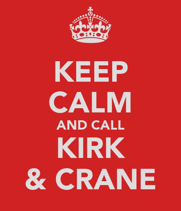 KEEP CALM AND CALL KIRK & CRANE