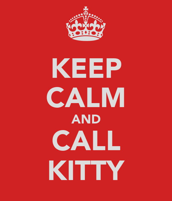 KEEP CALM AND CALL KITTY