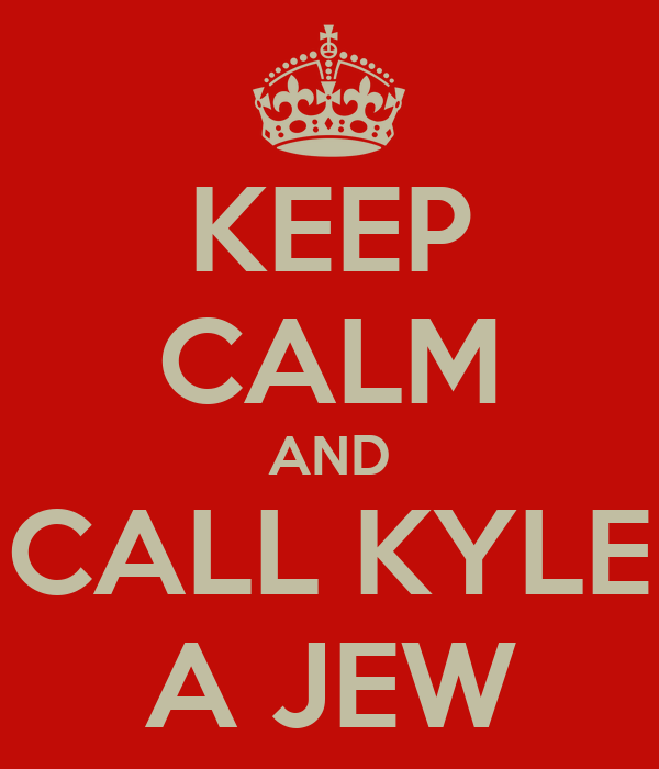 KEEP CALM AND CALL KYLE A JEW