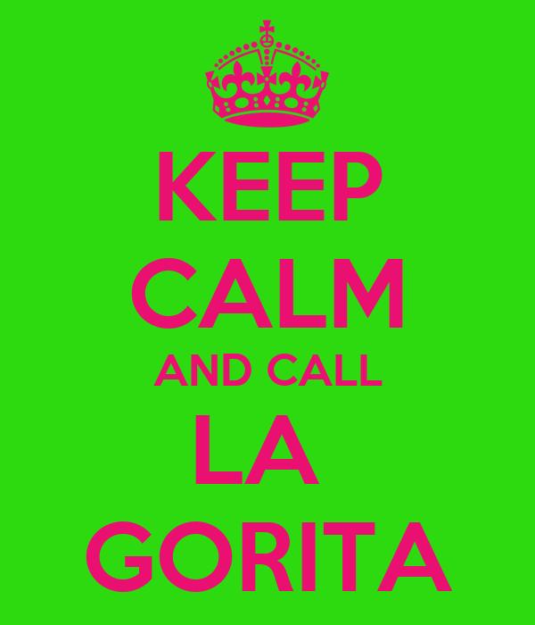 KEEP CALM AND CALL LA  GORITA