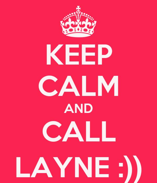 KEEP CALM AND CALL LAYNE :))