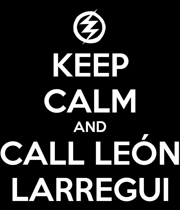 KEEP CALM AND CALL LEÓN LARREGUI
