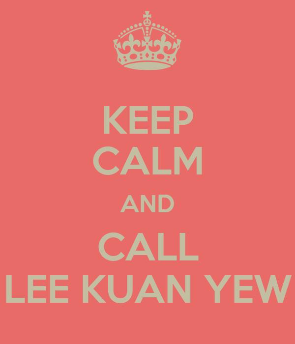 KEEP CALM AND CALL LEE KUAN YEW