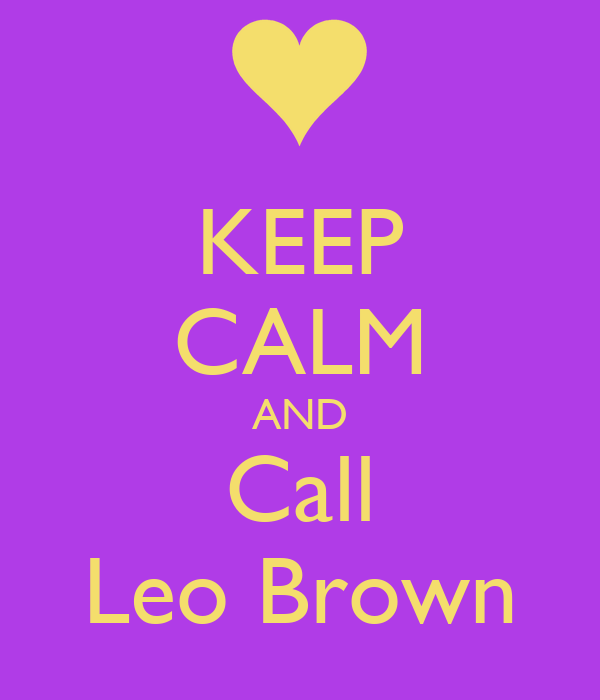 KEEP CALM AND Call Leo Brown