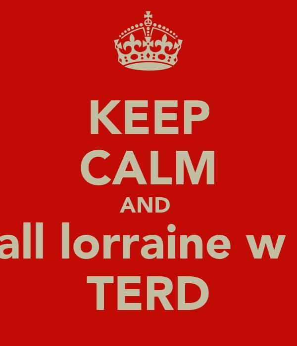 KEEP CALM AND  call lorraine w a TERD