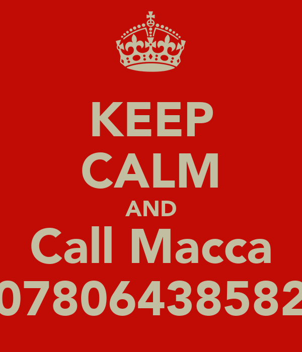 KEEP CALM AND Call Macca 07806438582