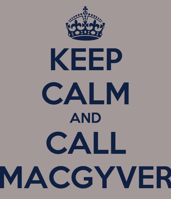 KEEP CALM AND CALL MACGYVER
