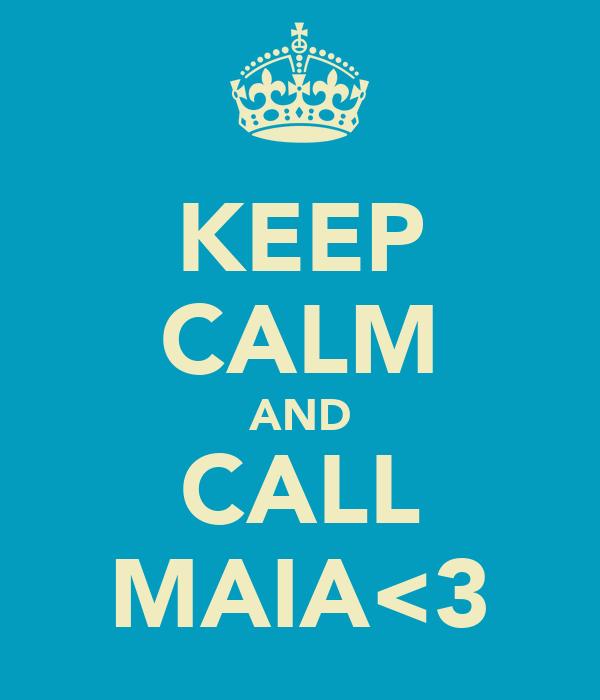 KEEP CALM AND CALL MAIA<3