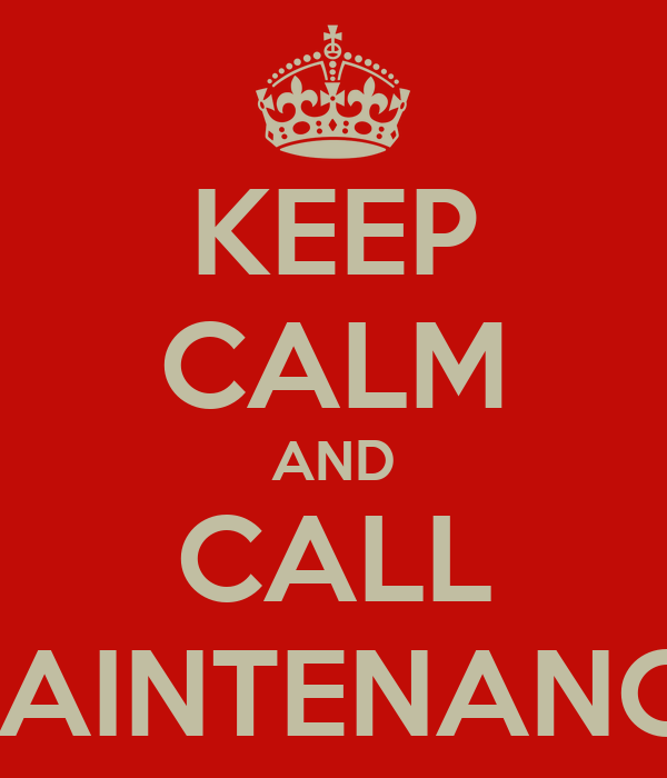 KEEP CALM AND CALL MAINTENANCE