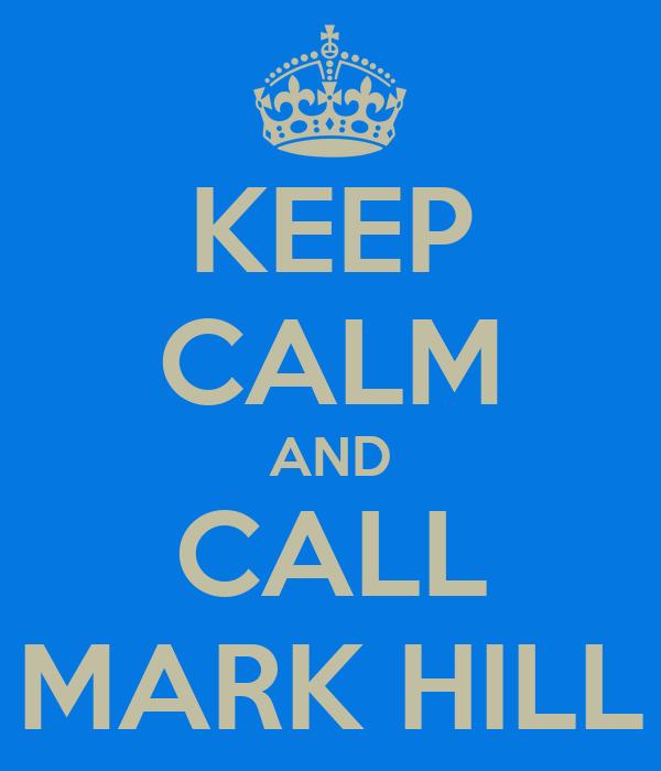 KEEP CALM AND CALL MARK HILL
