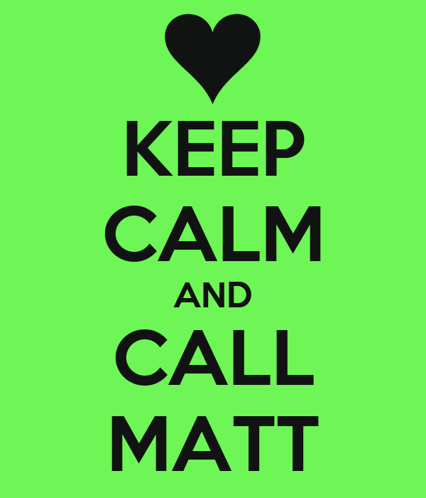 KEEP CALM AND CALL MATT