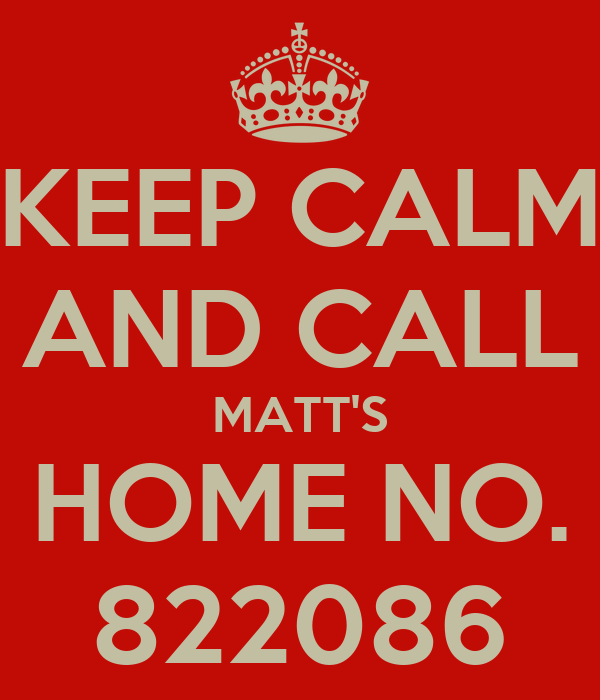 KEEP CALM AND CALL MATT'S HOME NO. 822086