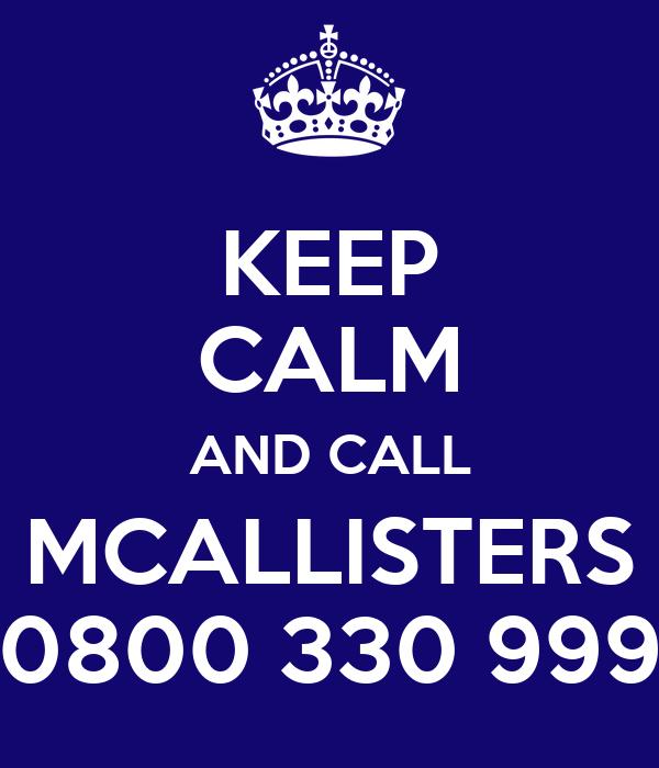 KEEP CALM AND CALL MCALLISTERS 0800 330 999