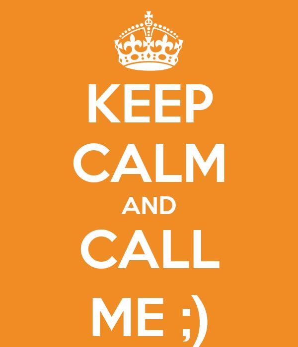 KEEP CALM AND CALL ME ;)