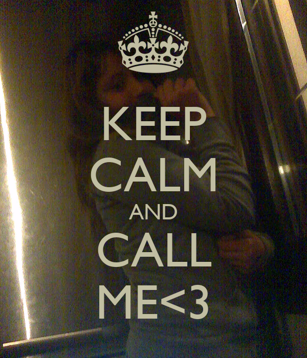 KEEP CALM AND CALL ME<3