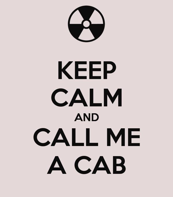 KEEP CALM AND CALL ME A CAB