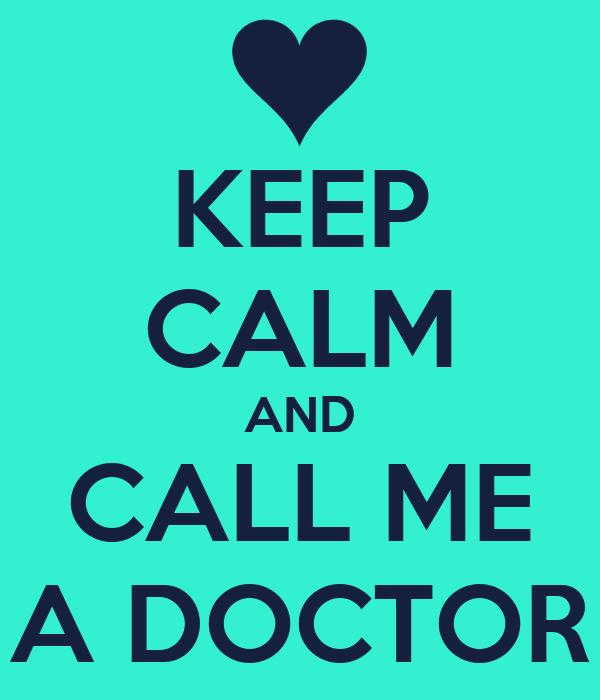 KEEP CALM AND CALL ME A DOCTOR