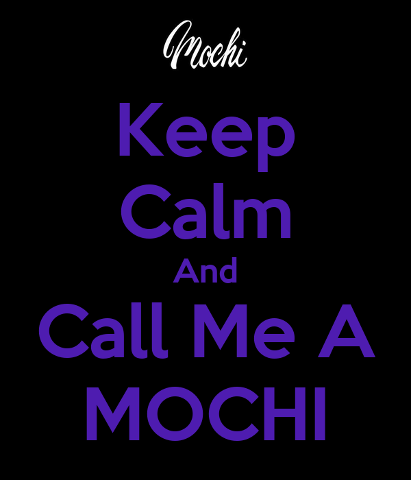 Keep Calm And Call Me A MOCHI