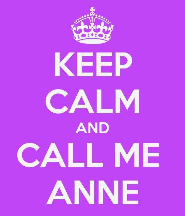 KEEP CALM AND CALL ME  ANNE