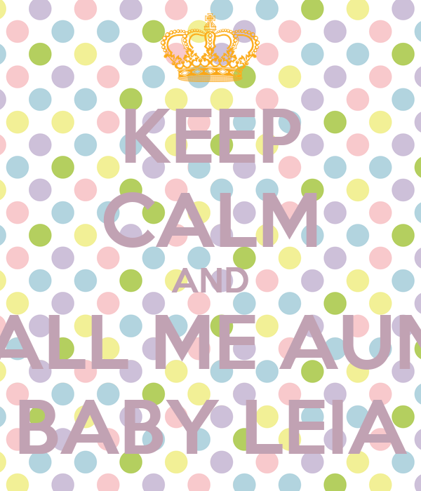 KEEP CALM AND CALL ME AUNT BABY LEIA