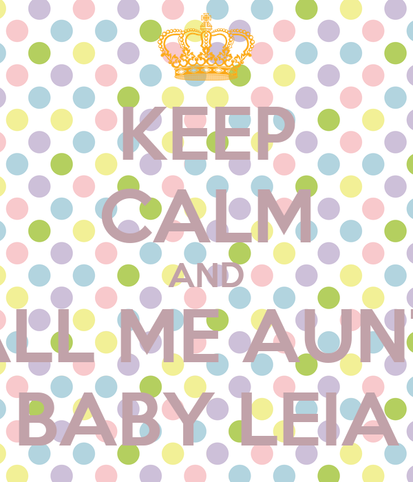 KEEP CALM AND CALL ME AUNTIE BABY LEIA