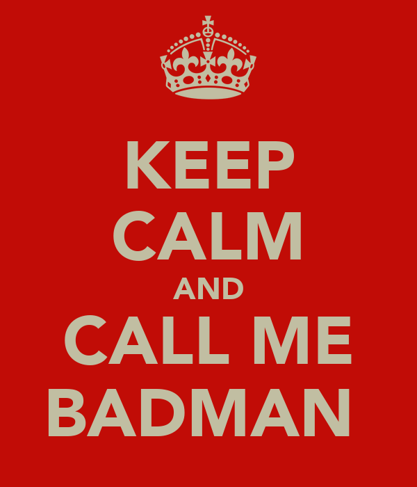 KEEP CALM AND CALL ME BADMAN