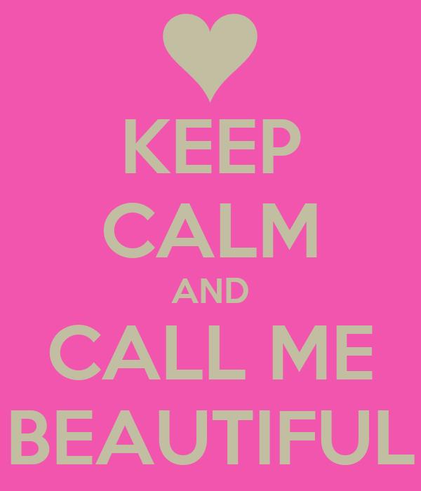 KEEP CALM AND CALL ME BEAUTIFUL