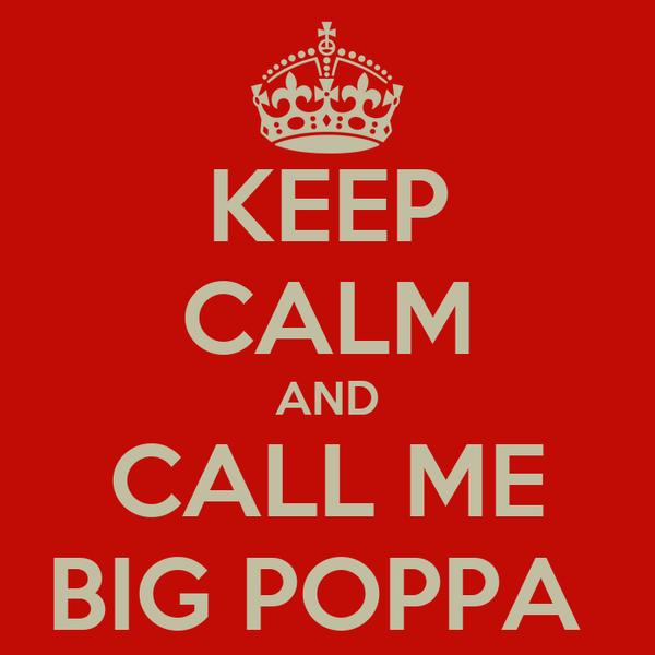 KEEP CALM AND CALL ME BIG POPPA