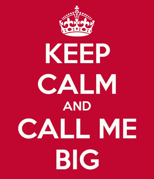 KEEP CALM AND CALL ME BIG