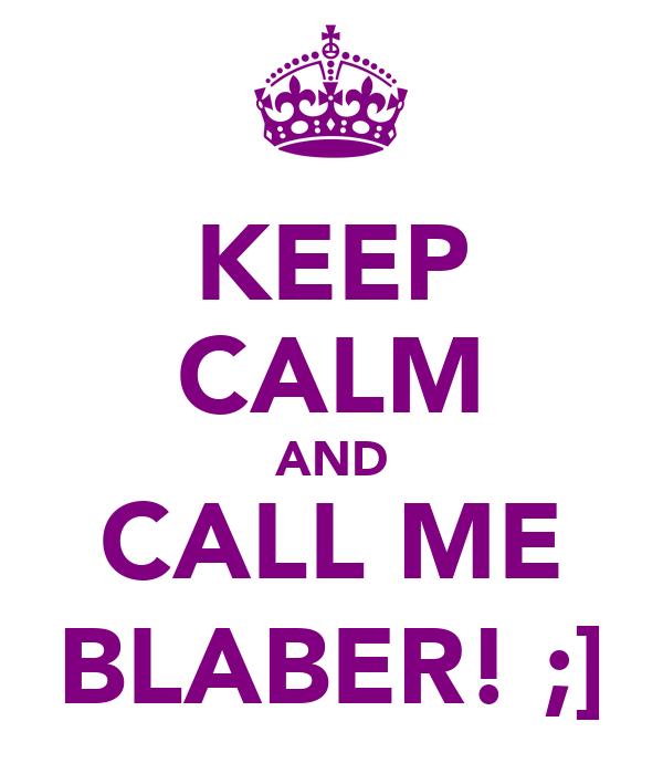 KEEP CALM AND CALL ME BLABER! ;]