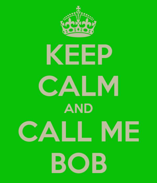 KEEP CALM AND CALL ME BOB