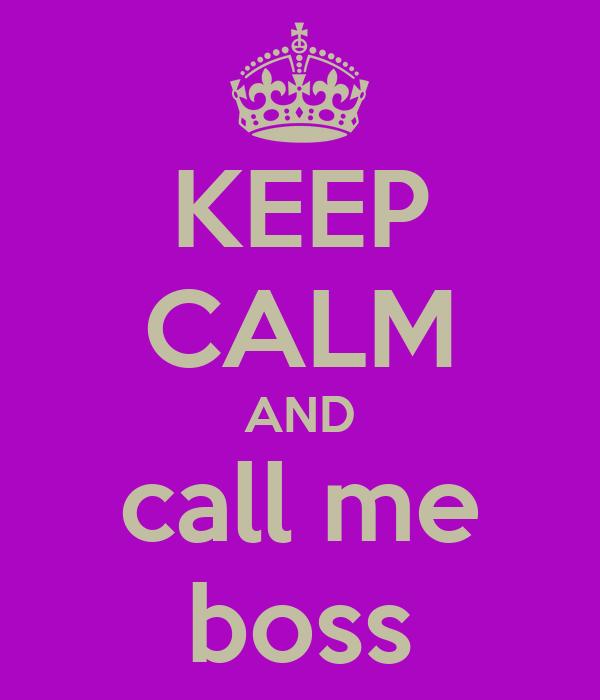 KEEP CALM AND call me boss