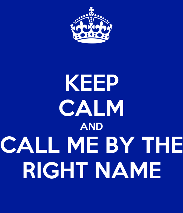 KEEP CALM AND CALL ME BY THE RIGHT NAME