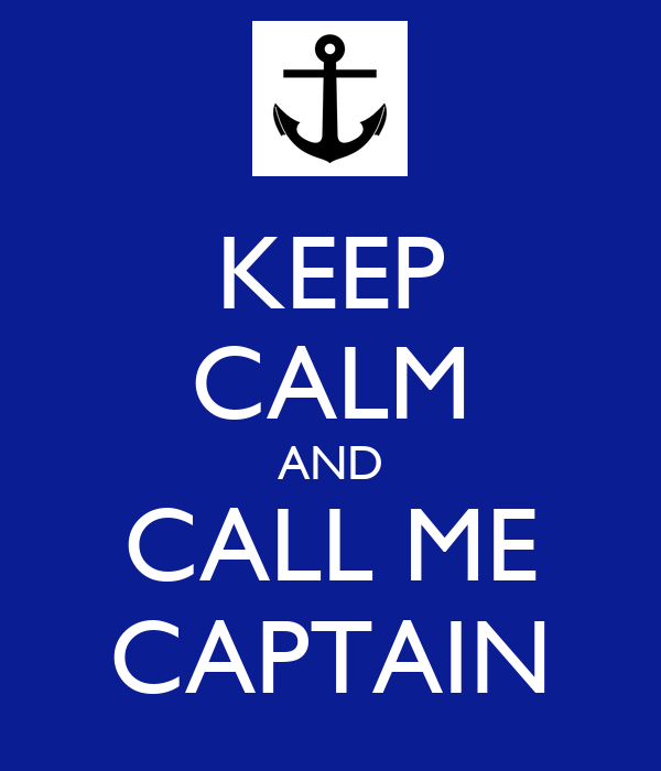 KEEP CALM AND CALL ME CAPTAIN