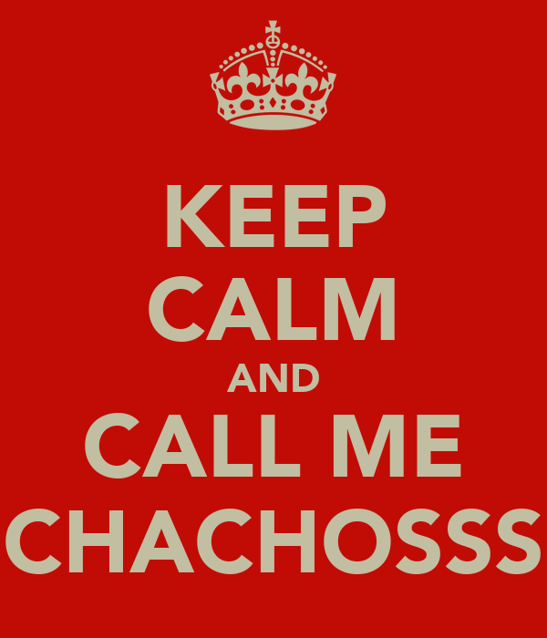 KEEP CALM AND CALL ME CHACHOSSS