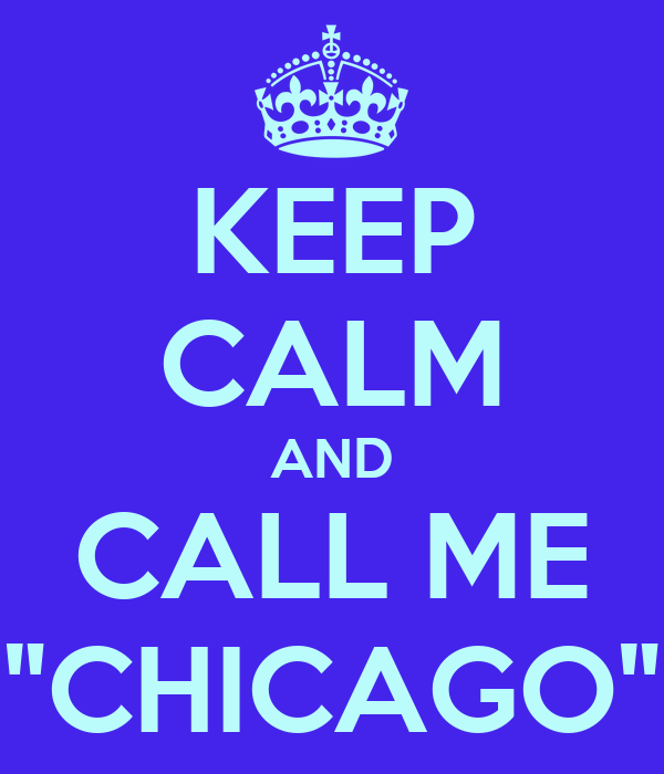 """KEEP CALM AND CALL ME """"CHICAGO"""""""