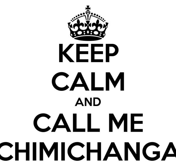 KEEP CALM AND CALL ME CHIMICHANGA