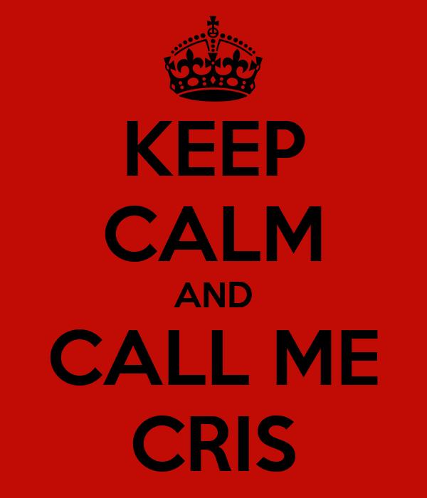KEEP CALM AND CALL ME CRIS