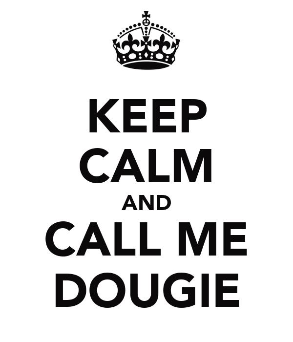KEEP CALM AND CALL ME DOUGIE