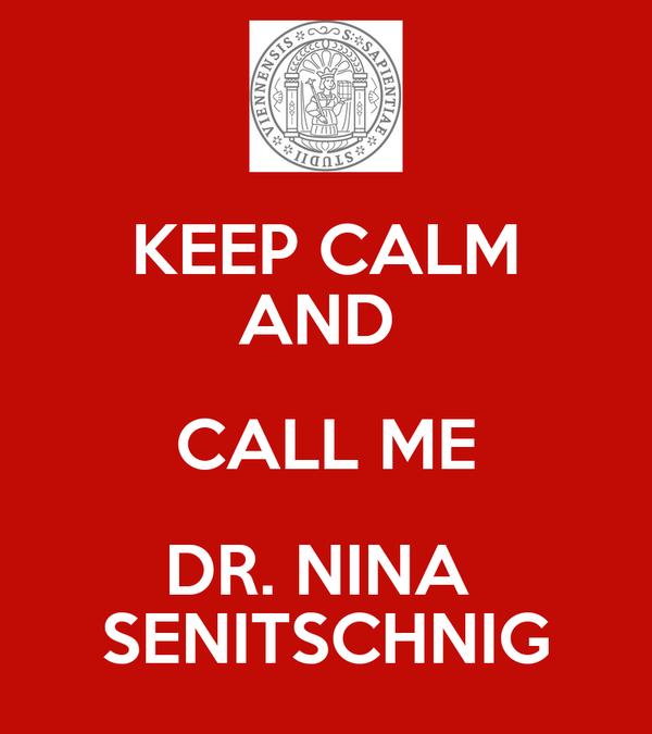 KEEP CALM AND  CALL ME DR. NINA  SENITSCHNIG