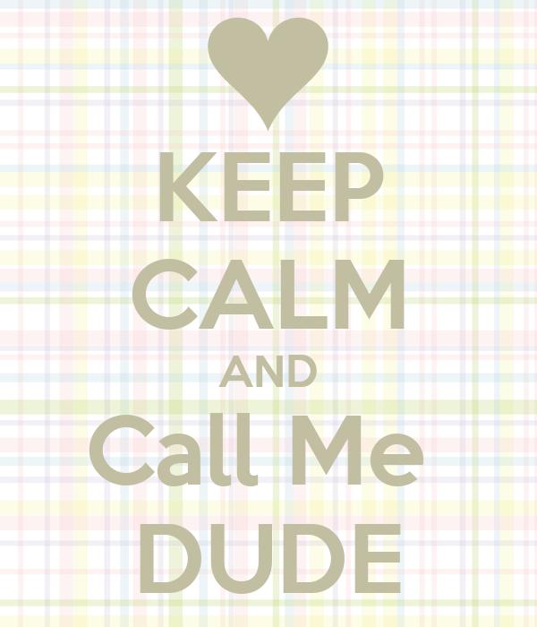 KEEP CALM AND Call Me  DUDE