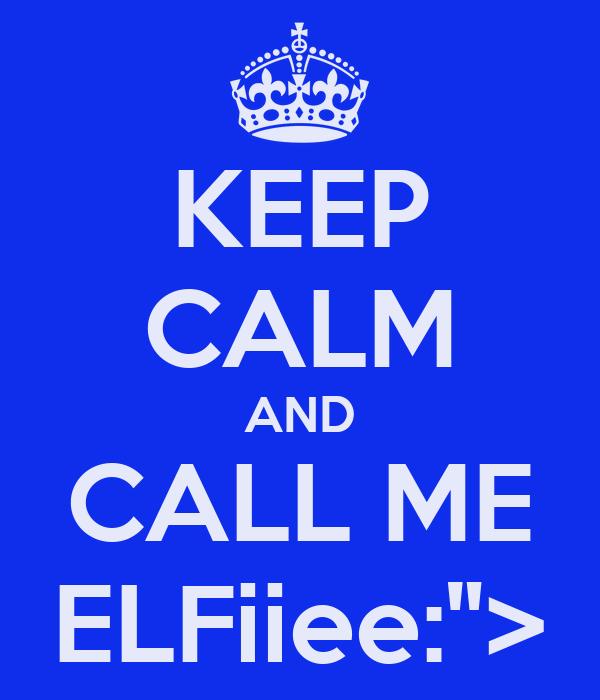 "KEEP CALM AND CALL ME ELFiiee:"">"