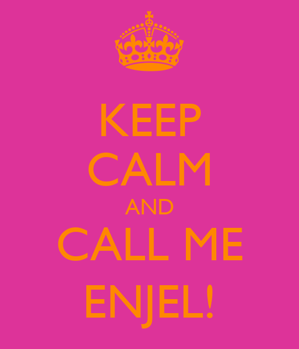KEEP CALM AND CALL ME ENJEL!