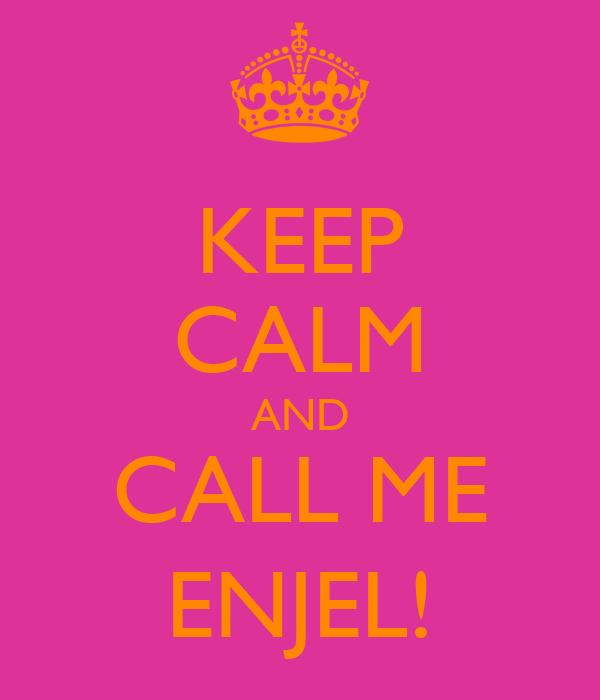 KEEP CALM AND CALL ME ENJEL!