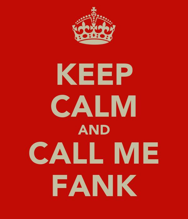 KEEP CALM AND CALL ME FANK