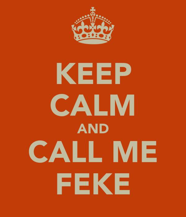 KEEP CALM AND CALL ME FEKE