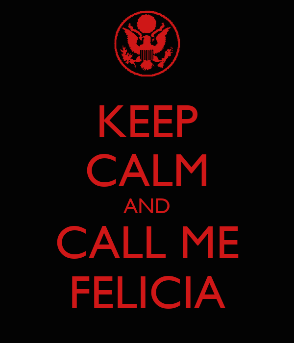 KEEP CALM AND CALL ME FELICIA