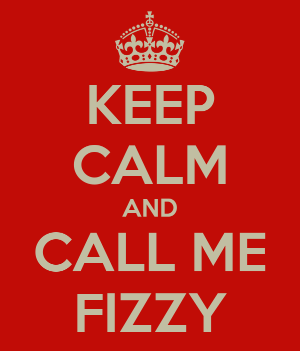 KEEP CALM AND CALL ME FIZZY