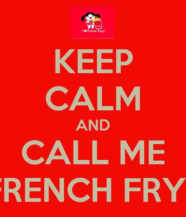 KEEP CALM AND CALL ME FRENCH FRY.