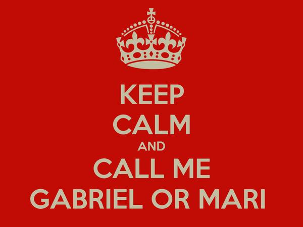KEEP CALM AND CALL ME GABRIEL OR MARI